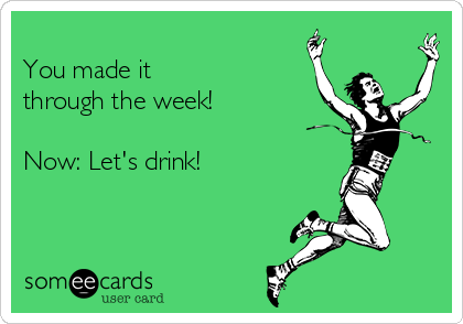 You made it through the week!  Now: Let's drink!