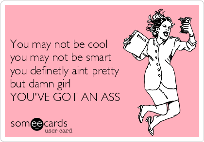 You may not be cool you may not be smart you definetly aint pretty but damn girl YOU'VE GOT AN ASS
