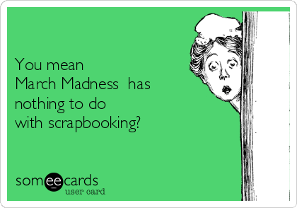 You mean    March Madness  has nothing to do with scrapbooking?