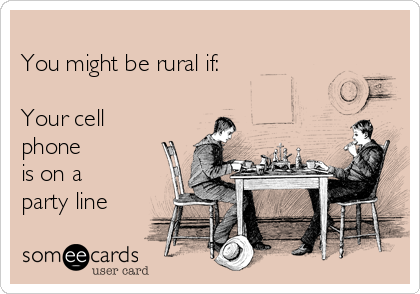 You might be rural if:  Your cell phone is on a  party line