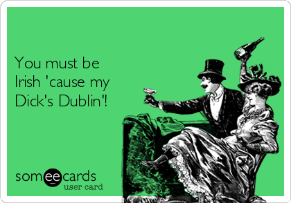 You must be Irish 'cause my Dick's Dublin'!