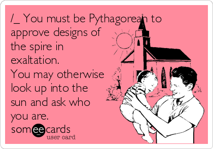 /_ You must be Pythagorean to approve designs of the spire in exaltation. You may otherwise look up into the sun and ask who you are.