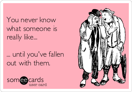 You never know what someone is really like...  ... until you've fallen out with them.