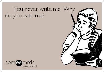 You never write me. Why do you hate me?