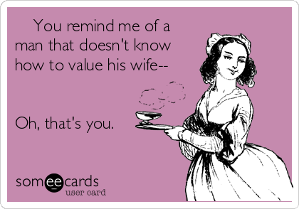 You remind me of a man that doesn't know how to value his wife--   Oh, that's you.