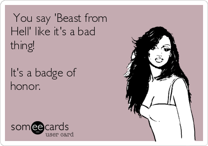 You say 'Beast from Hell' like it's a bad thing!   It's a badge of honor.