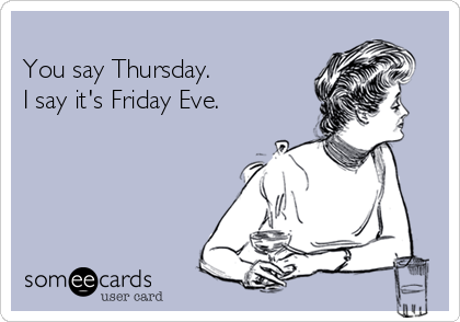 You say Thursday.  I say it's Friday Eve.
