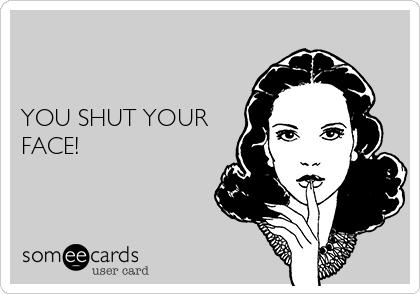 YOU SHUT YOUR FACE!