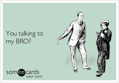 You talking to my BRO?