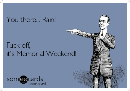 You there... Rain!   Fuck off, it's Memorial Weekend!