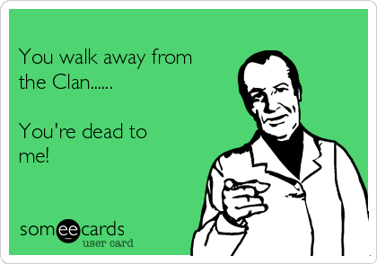 You walk away from the Clan......  You're dead to me!