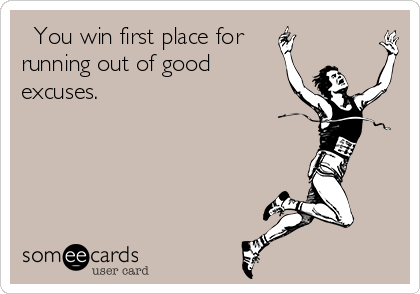 You win first place for running out of good excuses.