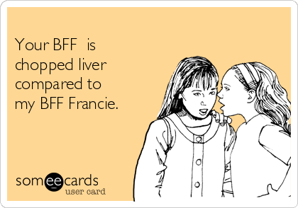 Your BFF  is chopped liver  compared to my BFF Francie.