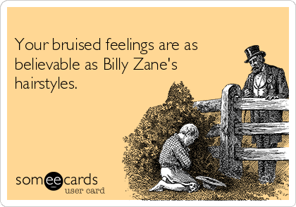 Your bruised feelings are as believable as Billy Zane's hairstyles.