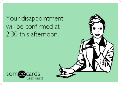 Your disappointment  will be confirmed at   2:30 this afternoon.