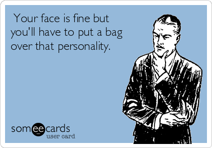 Your face is fine but you'll have to put a bag over that personality.