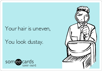 Your hair is uneven,  You look dustay.