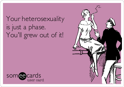 Your heterosexuality is just a phase. You'll grew out of it!