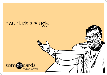 Your kids are ugly.