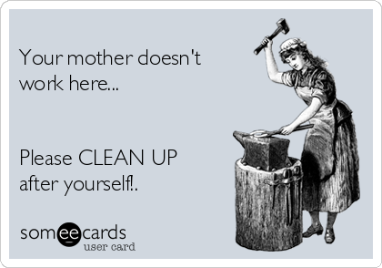 Your mother doesn't work here...   Please CLEAN UP after yourself!.