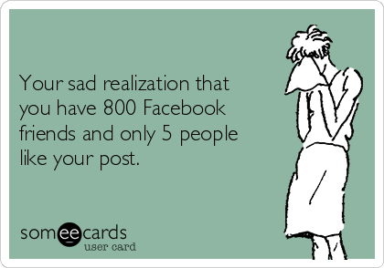 Your sad realization that you have 800 Facebook friends and only 5 people like your post.