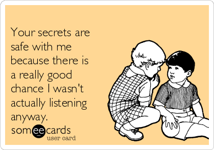 Your secrets are safe with me because there is a really good chance I wasn't actually listening anyway.