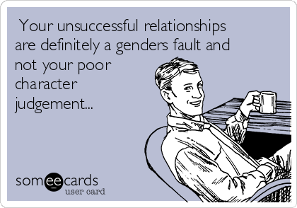 Your unsuccessful relationships are definitely a genders fault and not your poor character judgement...