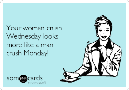 Your woman crush      Wednesday looks more like a man crush Monday!