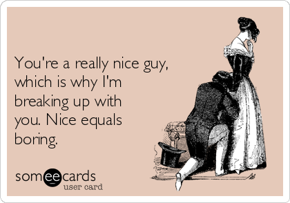 You're a really nice guy, which is why I'm breaking up with you. Nice equals boring.