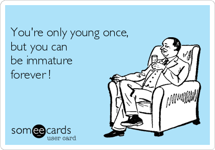 You're only young once, but you can   be immature forever !