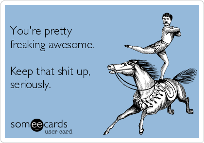 You're pretty  freaking awesome.  Keep that shit up, seriously.
