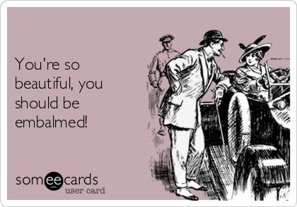 You're so beautiful, you should be embalmed!