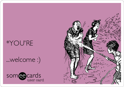 *YOU'RE  ...welcome :)