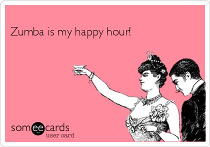 Zumba is my happy hour!