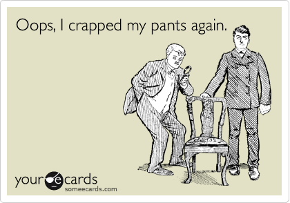 Oops, I crapped my pants again.