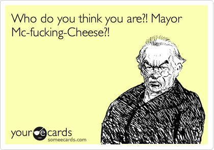 Who do you think you are?! Mayor Mc-fucking-Cheese?!