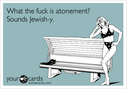 What the fuck is atonement?  Sounds Jewish-y.