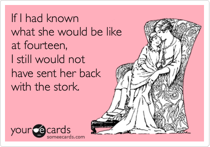 If I had known what she would be like at fourteen,I still would nothave sent her back with the stork.