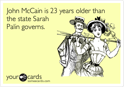 John McCain is 23 years older than the state SarahPalin governs.