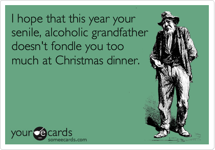 I hope that this year your senile, alcoholic grandfather doesn't fondle you too much at Christmas dinner.