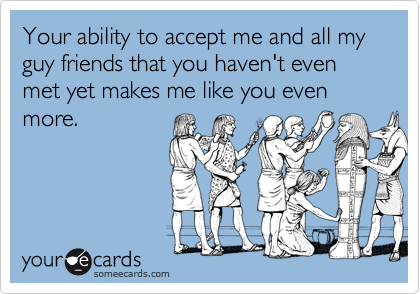 Your ability to accept me and all my guy friends that you haven't even met yet makes me like you even more.