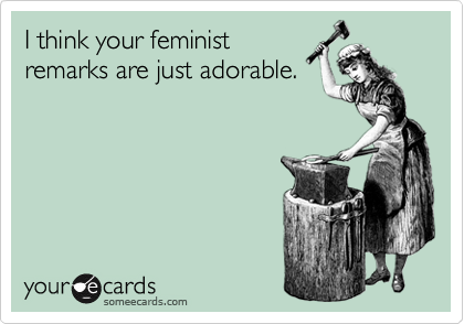 I think your feminist