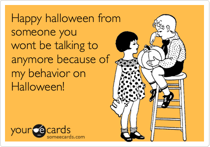 Happy halloween from someone you wont be talking to anymore because of my behavior on Halloween!