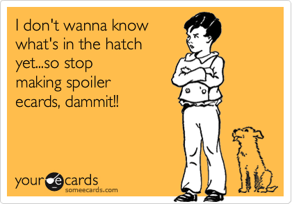 I don't wanna knowwhat's in the hatchyet...so stopmaking spoilerecards, dammit!!