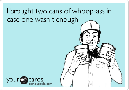 I brought two cans of whoop-ass in case one wasn't enough