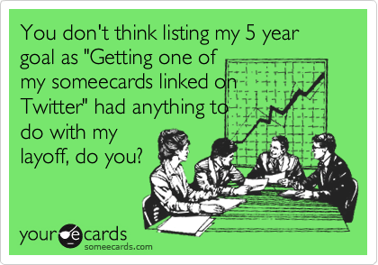 """You don't think listing my 5 year goal as """"Getting one ofmy someecards linked onTwitter"""" had anything todo with mylayoff, do you?"""