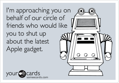 I'm approaching you onbehalf of our circle offriends who would likeyou to shut upabout the latestApple gadget.