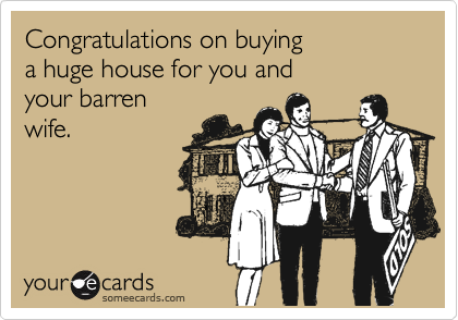 Congratulations on buying  a huge house for you and your barren wife.