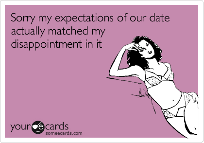 Sorry my expectations of our date actually matched mydisappointment in it
