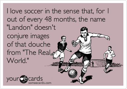 """I love soccer in the sense that, for 1 out of every 48 months, the name """"Landon"""" doesn't conjure images of that douche from """"The Real World."""""""